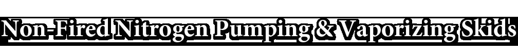 Non-Fired Nitrogen Pumping & Vaporizing Skids